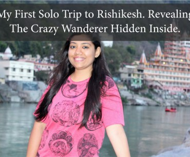 My First Solo Trip to Rishikesh. Revealing the Crazy Wanderer Hidden Inside.