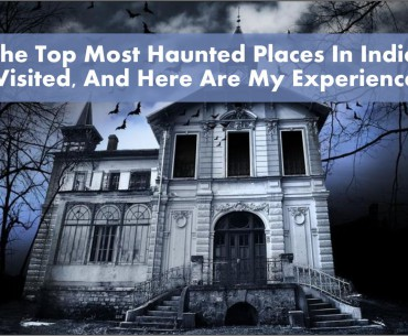 The Top Most Haunted Places in India I visited, And Here are my experiences