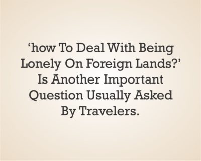 How to deal with being lonely on foreign lands is another important question usually asked by travelers