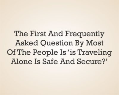 The first and frequently asked question by most of the people is 'Is traveling alone is safe and secure